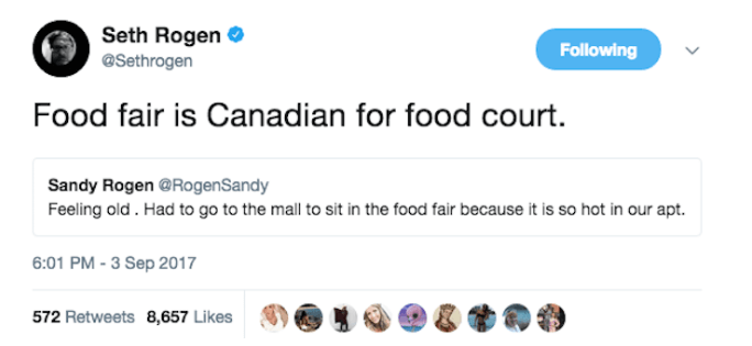 Text - Seth Rogen Following @Sethrogen Food fair is Canadian for food court Sandy Rogen @RogenSandy Feeling old. Had to go to the mall to sit in the food fair because it is so hot in our apt. 6:01 PM-3 Sep 2017 572 Retweets 8,657 Likes