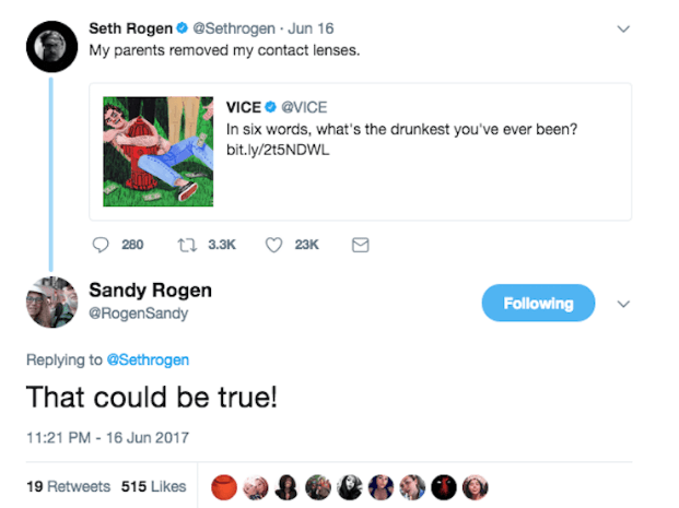 Text - Seth Rogen @Sethrogen Jun 16 My parents removed my contact lenses. VICE @VICE In six words, what's the drunkest you've ever been? bit.ly/215NDWL 23K t 3.3K 280 Sandy Rogen RogenSandy Following Replying to @Sethrogen That could be true! 11:21 PM-16 Jun 2017 19 Retweets 515 Likes