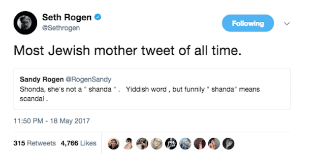 """Text - Seth Rogen @Sethrogen Following Most Jewish mother tweet of all time. Sandy Rogen @RogenSandy Shonda, she's not a """" shanda"""". Yiddish word, but funnily shanda means scandal 11:50 PM-18 May 2017 315 Retweets 4,766 Likes"""