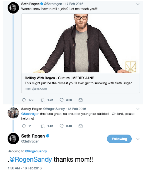 Text - Seth Rogen @Sethrogen 17 Feb 2016 Wanna know how to rll a joint? Let me teach youl! Rolling With Rogen Culture | MERRY JANE This might just be the closest you'll ever get to smoking with Seth Rogen. merryjane.com t1.7K 172 3.6K Sandy Rogen @RogenSandy 18 Feb 2016 @Sethrogen that's so great, so proud of your great abilities! Oh lord, please help me! t 1.4K 3.4K 11 Seth Rogen Following @Sethrogen Replying to @RogenSandy .@RogenSandy thanks mom!! 1:56 AM-18 Feb 2016 >