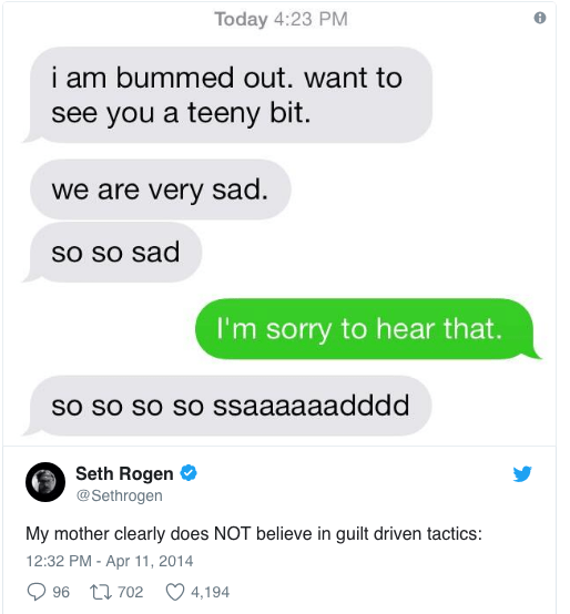 Text - Today 4:23 PM i am bummed out. want to see you a teeny bit we are very sad. so so sad I'm sorry to hear that. so so so so ssaaaaaadddd Seth Rogen @Sethrogen My mother clearly does NOT believe in guilt driven tactics: 12:32 PM - Apr 11, 2014 t702 96 4,194