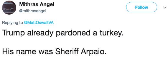 Text - Mithras Angel Follow @mithrasangel Replying to @MattOswaltVA Trump already pardoned a turkey His name was Sheriff Arpaio.