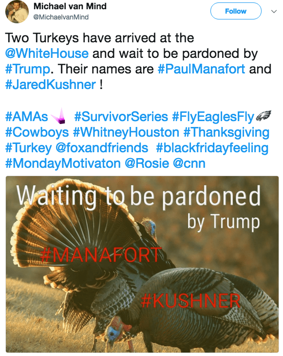 Organism - Michael van Mind Follow @MichaelvanMind Two Turkeys have arrived at the @WhiteHouse and wait to be pardoned by #Trump. Their names are #PaulManafort and #JaredKushner! #SurvivorSeries #FlyEaglesFly #Cowboys #Whitney Houston #Than ksgiving #Turkey @foxandfriends #blackfridayfeeling #MondayMotivaton @Rosie @cnn #AMAS Wating to be pardoned by Trump MANAFOR KUSHNINAN