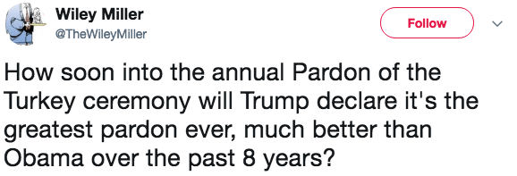 Text - Wiley Miller Follow @TheWileyMiller How soon into the annual Pardon of the Turkey ceremony will Trump declare it's the greatest pardon ever, much better than Obama over the past 8 years?