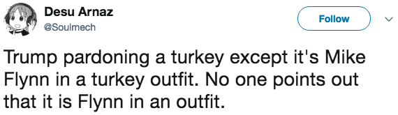 Text - Desu Arnaz Follow @Soulmech Trump pardoning a turkey except it's Mike Flynn in a turkey outfit. No one points out that it is Flynn in an outfit.