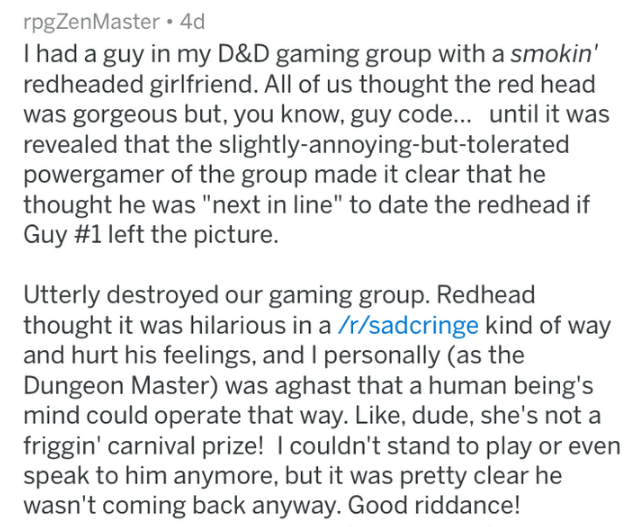 "Text - rpgZenMaster 4d I had a guy in my D&D gaming group with a smokin' redheaded girlfriend. All of us thought the red head was gorgeous but, you know, guy code... until it was revealed that the slightly-annoying-but-tolerated powergamer of the group made it clear that he thought he was ""next in line"" to date the redhead if Guy #1 left the picture. Utterly destroyed our gaming group. Redhead thought it was hilarious in a /r/sadcringe kind of way and hurt his feelings, and I personally (as the"