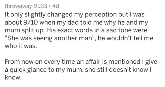 "Text - throwaway-9933 4d It only slightly changed my perception but I was about 9/10 when my dad told me why he and my mum split up. His exact words in a sad tone were ""She was seeing another man"", he wouldn't tell me who it was. From now on every time an affair is mentioned I give a quick glance to my mum, she still doesn't know I know."