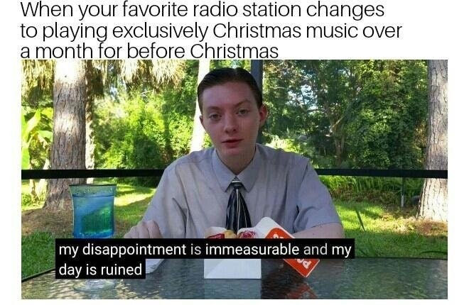 Dank meme about when your favorite radio station starts playing christmas music a good month before christmas