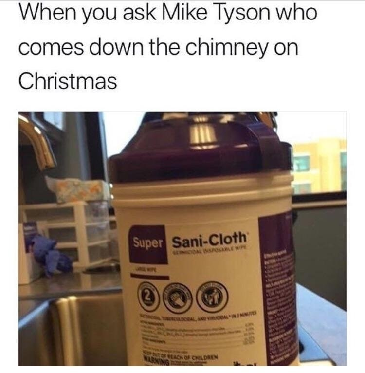 Sani-cloth product as when you ask Mike Tyson what comes down the chimney on Christmas