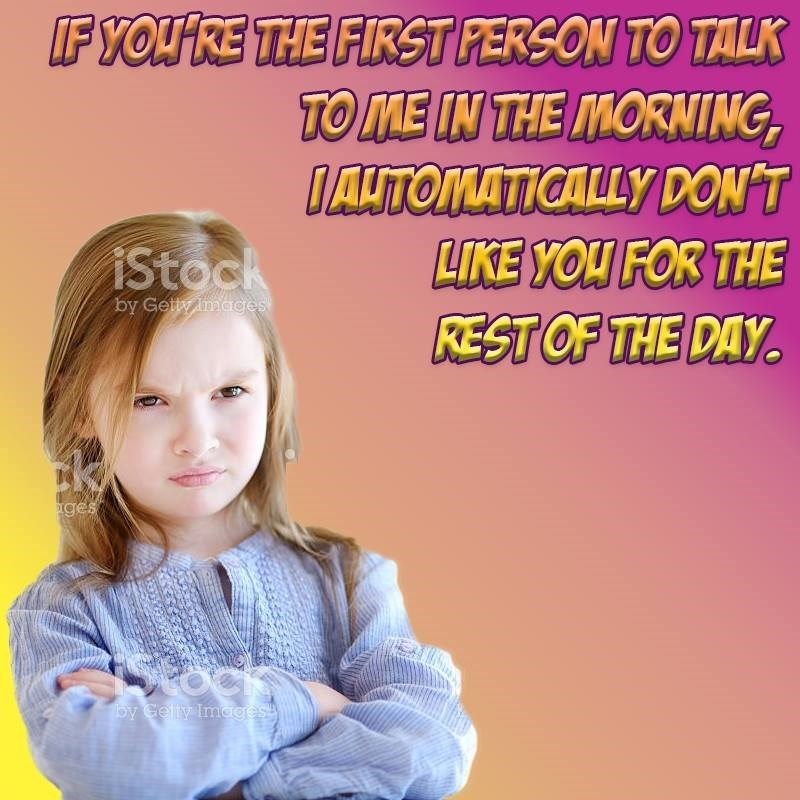 Funny meme about if you're the first person to talk to me for the day you alrady don't like the person.