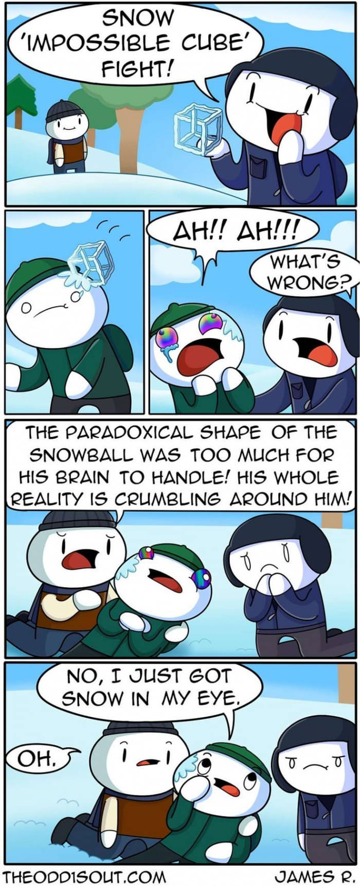 Cartoon - SNOW 'IMPOSSIBLE CUBE FIGHT! АН!! АН!! WHAT'S WRONG? THE PARADOXICAL SHAPE OF THE SNOWBALL WAS TOO MUCH FOR HIS BRAIN TO HANDLE! HIS WHOLE REALITY IS CRUMBLING AROUND HIM! NO, I JUST GOT SNOW IN MY EYE OH.