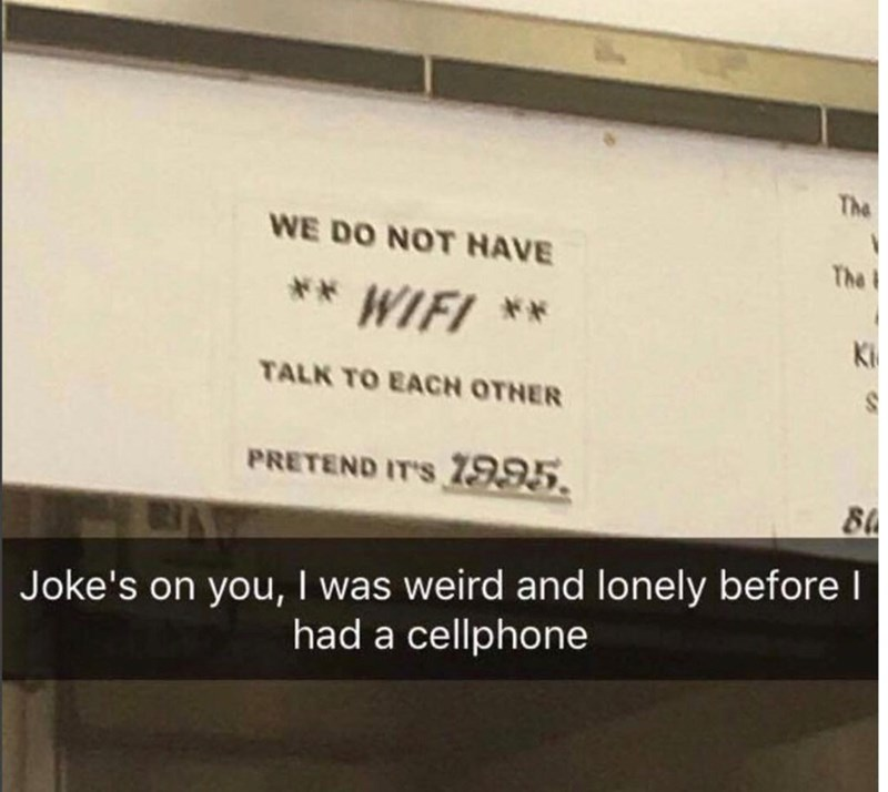 Text - The WE DO NOT HAVE The ** WIFI ** TALK TO EACH OTNER PRETEND IT'S 7995 Joke's on you, I was weird and lonely before l had a cellphone