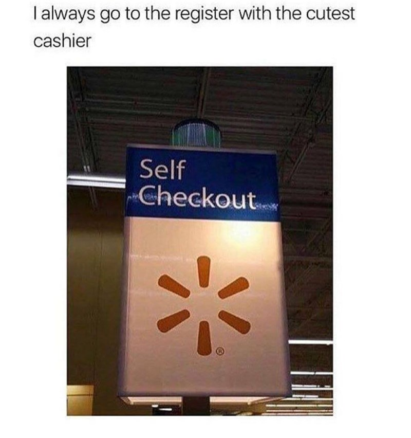 Text - I always go to the register with the cutest cashier Self Checkout.