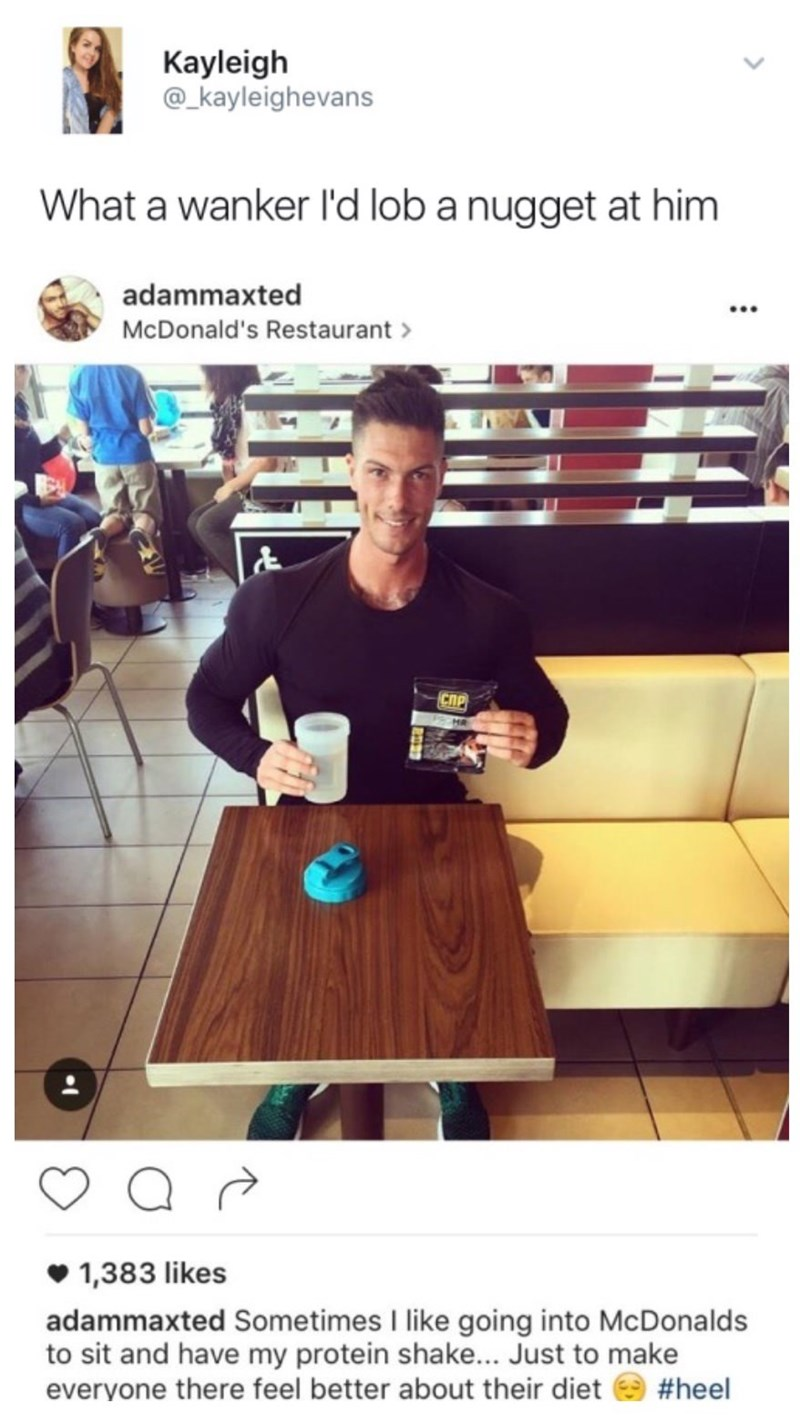 Text - Kayleigh @_kayleighevans What a wanker l'd lob a nugget at him adammaxted McDonald's Restaurant & 1,383 likes adammaxted Sometimes I like going into McDonalds to sit and have my protein shake... Just to make everyone there feel better about their diet #heel