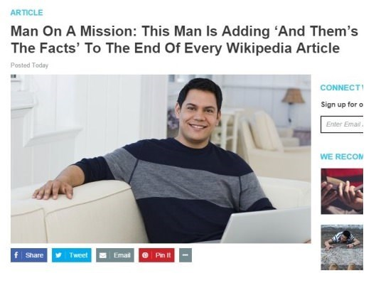 Product - ARTICLE Man On A Mission: This Man Is Adding 'And Them's The Facts' To The End Of Every Wikipedia Article Posted Today CONNECT Sign up for o Enter Emai WE RECOM f Share Tweet Email Pin It