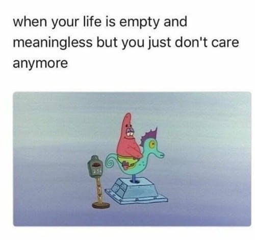 Funny meme about life being meaningless featuring Patrick Star of Spongebob Squarepants