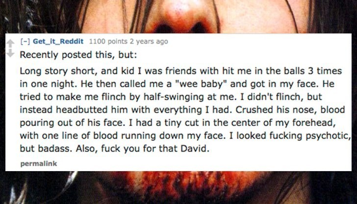 """Face - Get_it_Reddit 1100 points 2 years ago Recently posted this, but: Long story short, and kid I was friends with hit me in the balls 3 times in one night. He then called me a """"wee baby"""" and got in my face. He tried to make me flinch by half-swinging at me. I didn't flinch, but instead headbutted him with everything I had. Crushed his nose, blood pouring out of his face. I had a tiny cut in the center of my forehead, with one line of blood running down my face. I looked fucking psychotic, but"""