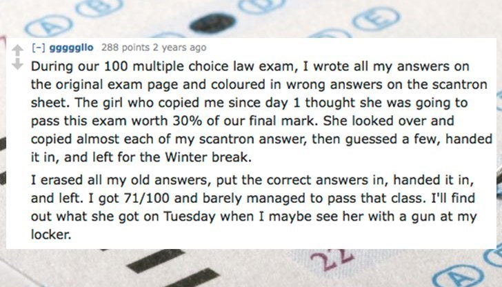 Text - C-1 g9g99gllo 288 points 2 years ago During our 100 multiple choice law exam, I wrote all my answers on the original exam page and coloured in wrong answers on the scantron sheet. The girl who copied me since day 1 thought she was going to pass this exam worth 30% of our final mark. She looked over and copied almost each of my scantron answer, then guessed a few, handed it in, and left for the Winter break. I erased all my old answers, put the correct answers in, handed it in, and left. I