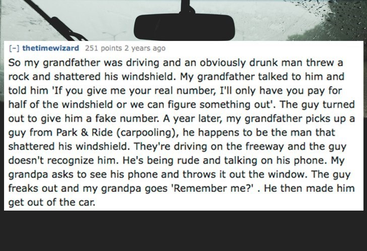 Text - thetimewizard 251 points 2 years ago So my grandfather was driving and an obviously drunk man threw a rock and shattered his windshield. My grandfather talked to him and told him 'If you give me your real number, I'll only have you pay for half of the windshield or we can figure something out'. The guy turned out to give him a fake number. A year later, my grandfather picks up a guy from Park & Ride (carpooling), he happens to be the man that shattered his windshield. They're driving on t