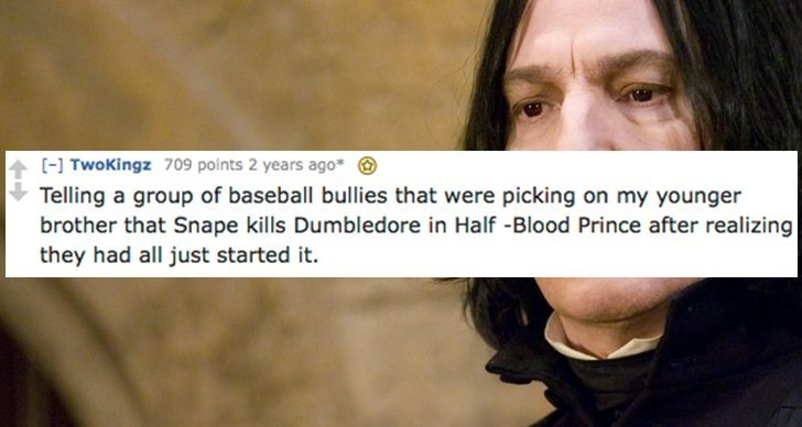 Face - [ TwoKingz 709 points 2 years ago* Telling a group of baseball bullies that were picking on my younger brother that Snape kills Dumbledore in Half -Blood Prince after realizing they had all just started it.
