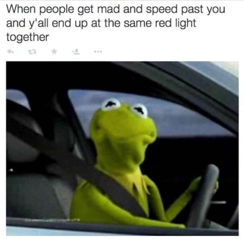 meme - Cartoon - When people get mad and speed past you and y'all end up at the same red light together