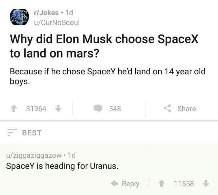meme - Text - r/Jokes 1d u/CurNoSeoul Why did Elon Musk choose SpaceX to land on mars? Because if he chose SpaceY he'd land on 14 year old boys. 31964 548 Share BEST u/ziggaziggazow 1d SpaceY is heading for Uranus. Reply 11558