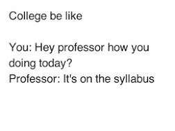 meme - Text - College be like You: Hey professor how you doing today? Professor: It's on the syllabus