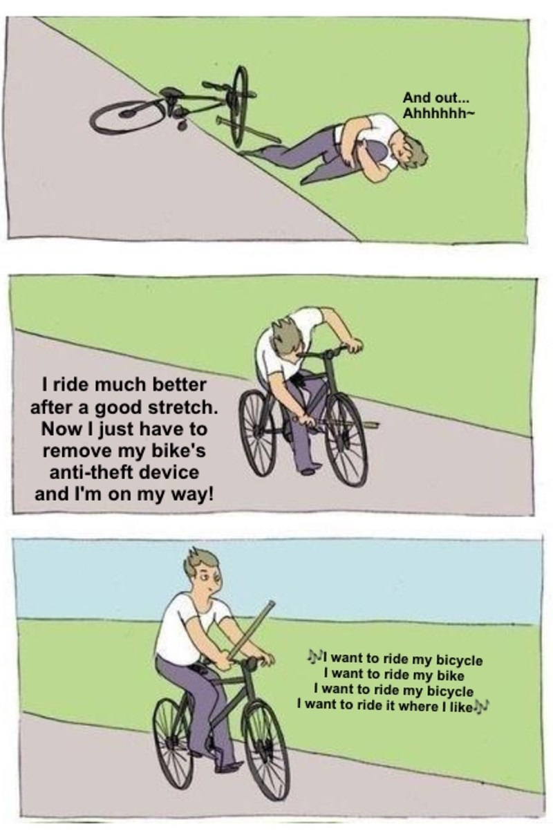 meme - Cycling - And out... Ahhhhhh- I ride much better after a good stretch. Now I just have to remove my bike's anti-theft device and I'm on my way! NI want to ride my bicycle want to ride my bike I want to ride my bicycle I want to ride it where I likeN