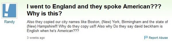 meme - Text - I went to England and they spoke American??? Why is this? Randy Also they copied our city names like Boston, (New) York, Birmingham and the state of (New) Hampshire!!!Why do they copy us!!! Also why Do they say david beckham is English when he's American??? Report Abuse 3 weeks ago