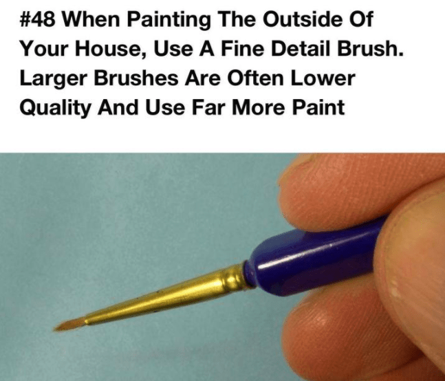 Text - # 48 When Painting The Outside Of Your House, Use A Fine Detail Brush. Larger Brushes Are Often Lower Quality And Use Far More Paint