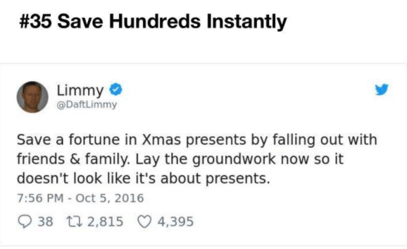Text - # 35 Save Hundreds Instantly Limmy @DaftLimmy Save a fortune in Xmas presents by falling out with friends & family. Lay the groundwork now so it doesn't look like it's about presents. 7:56 PM - Oct 5, 2016 38 t2,815 4,395