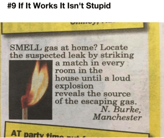 Text - #9 If It Works It Isn't Stupid VI gas at home? Locate the suspected leak by striking match in every room in the house until a loud explosion reveals the source of the escaping gas. SMELL a N.Burke, Manchester AT party time