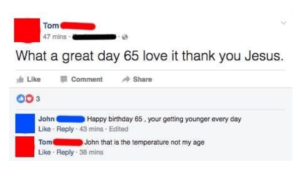 old people social media - Text - Tom 47 mins What a great day 65 love it thank you Jesus. Like Comment Share Happy birthday 65, your getting younger every day John Like Reply 43 mins Edited Tom John that is the temperature not my age Like Reply 38 mins