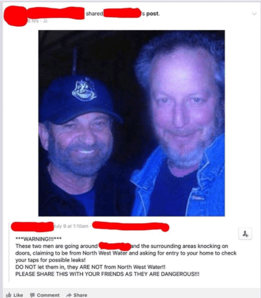 old people social media - Text - shared s post. hrs July 9 at 1:10am WARNING!!! These two men are going around doors, claiming to be from North West Water and asking for entry to your home to check your taps for possible leaks! DO NOT let them in, they ARE NOT from North West Water!! PLEASE SHARE THIS WITH YOUR FRIENDS AS THEY ARE DANGEROUS!! and the surrounding areas knocking on Like Comment Share