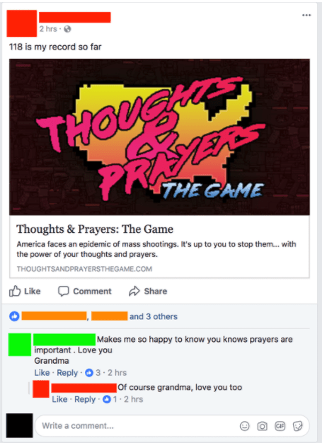 old people social media - Text - 2 hrs 118 is my record so far THOUZ PRASERS 1THE GAME Thoughts & Prayers: The Game America faces an epidemic of mass shootings. It's up to you to stop them...with the power of your thoughts and prayers. THOUGHTSANDPRAYERSTHEGAME.COM Like Comment Share | and 3 others Makes me so happy to know you knows prayers are important. Love you Grandma Like Reply 3 2 hrs Of course grandma, love you too Like Reply-1-2 hrs Write a comment... GIF