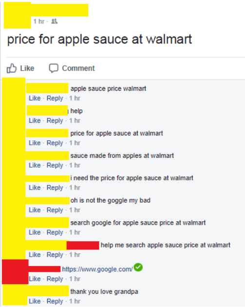 old people social media - Text - 1 hr- price for apple sauce at walmart Like Comment | apple sauce price walmart Like Reply 1 hr help Like Reply-1 hr price for apple sauce at walmart Like Reply-1 hr sauce made from apples at walmart Like Reply-1 hr i need the price for apple sauce at walmart Like Reply 1 hr oh is not the goggle my bad Like Reply-1 hr search google for apple sauce price at walmart Like Reply-1 hr help me search apple sauce price at walmart Like Reply 1 hr http://www.google.com Li