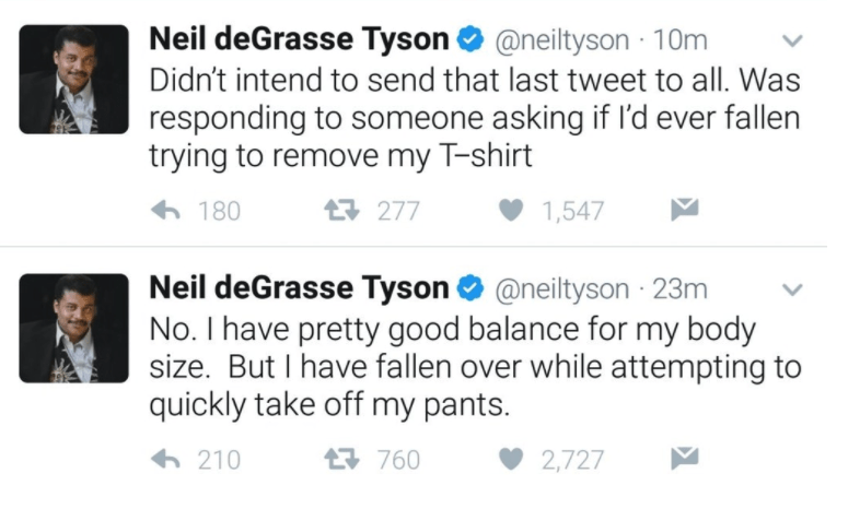 old people social media - Text - Neil deGrasse Tyson@neiltyson Didn't intend to send that last tweet to all. Was responding to someone asking if l'd ever fallen trying to remove my T-shirt 180 t277 1,547 Neil deGrasse Tyson @neiltyson 23m No. I have pretty good balance for my body size. But I have fallen over while attempting to quickly take off my pants. 09 47 2,727 210