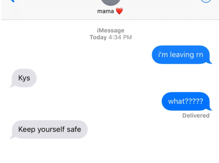 old people social media - Text - mama iMessage Today 4:34 PM i'm leaving rn Kys what????? Delivered Keep yourself safe