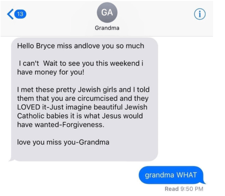 old people social media - Text - GA i 13 Grandma Hello Bryce miss andlove you so much I can't Wait to see you this weekend i have money for you! Imet these pretty Jewish girls and I told them that you are circumcised and they LOVED it-Just imagine beautiful Jewish Catholic babies it is what Jesus would have wanted-Forgiveness. love you miss you-Grandma grandma WHAT Read 9:50 PM