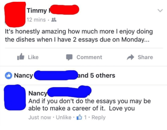 old people social media - Text - Timmy 12 mins It's honestly amazing how much more I enjoy doing the dishes when I have 2 essays due on Monday... Like Share Comment and 5 others Nancy Nancy And if you don't do the essays you may be able to make a career of it. Love you Just now Unlike 1 Reply