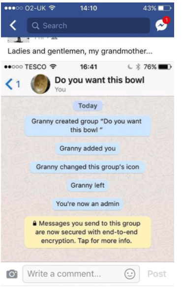 """old people social media - Text - eoo 02-UK 14:10 43% Q Search Ladies and gentlemen, my grandmother... o00 TESCO し* 76% 16:41 Do you want this bowl く1 You Today Granny created group """"Do you want this bowl"""" Granny added you Granny changed this group's icon Granny left You're now an admin Messages you send to this group are now secured with end-to-end encryption. Tap for more info. Write a comment... Post"""