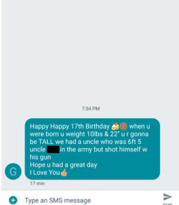 """old people social media - Text - 7:54 PM Happy Happy 17th Birthday whenu were born u weight 10lbs & 22"""" u r gonna be TALL we had a uncle who was 6ft 5 uncle in the army but shot himself w his gun Hope u had a great day I Love You& 17 min V +Type an SMS message CG"""