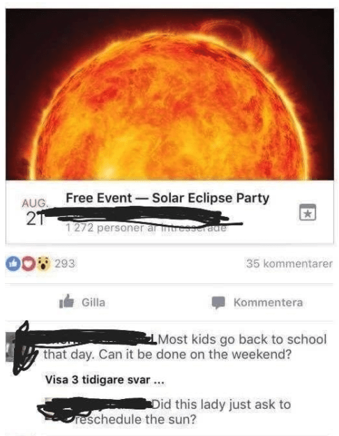 old people social media - Astronomical object - Free Event-Solar Eclipse Party AUG. 2T 1272 personerar nreeserade 293 35 kommentarer Gilla Kommentera LMost kids go back to school that day. Can it be done on the weekend? Visa 3 tidigare svar Did this lady just ask to reschedule the sun?