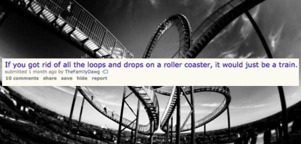 Amusement ride - If you got rid of all the loops and drops on a roller coaster, it would just be a train. submitted 1 month ago by TheFamilyDawg 10 comments share save hide report