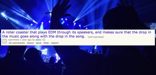 Blue - A roller coaster that plays EDM through its speakers, and makes sure that the drop in the music goes along with the drop in the song. (self.highdeas) submitted 1 year ago by azaly 15 comments share save hide report