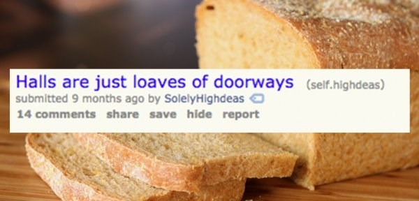 Food - Halls are just loaves of doorways (self.highdeas) submitted 9 months ago by SolelyHighdeas 14 comments share save hide report