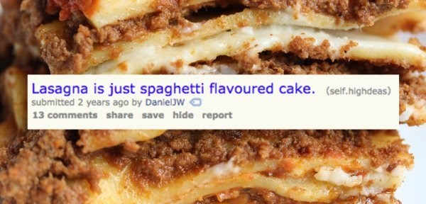 Dish - Lasagna is just spaghetti flavoured cake. (self.highdeas) submitted 2 years ago by DanielJW 13 comments share save hide report