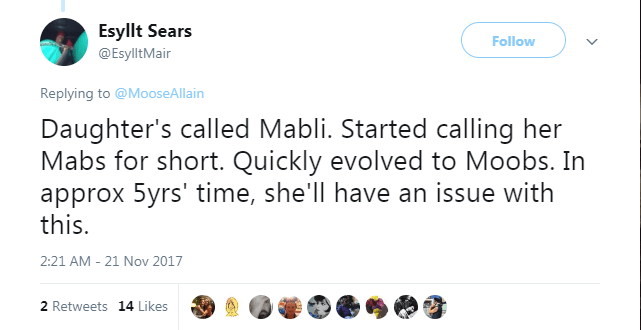 Text - Esyllt Sears Follow @EsylltMair Replying to @MooseAllain Daughter's called Mabli. Started calling her Mabs for short. Quickly evolved to Moobs. In approx 5yrs' time, she'll have an issue with this 21 Nov 2017 2:21 AM - 2 Retweets 14 Likes