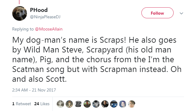 Text - PHood Follow @NinjaPleaseDJ Replying to @MooseAllain My dog-man's name is Scraps! He also goes by Wild Man Steve, Scrapyard (his old man name), Pig, and the chorus from the I'm the Scatman song but with Scrapman instead. Oh and also Scott. 2:34 AM - 21 Nov 2017 E 1 Retweet 24 Likes