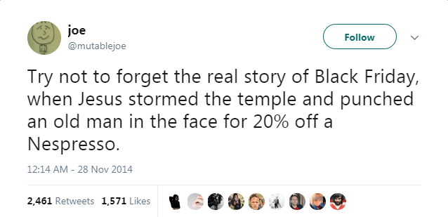 Text - joe Follow @mutablejoe Try not to forget the real story of Black Friday, when Jesus stormed the temple and punched an old man in the face for 20% off a Nespresso. 12:14 AM 28 Nov 2014 2,461 Retweets 1,571 Likes